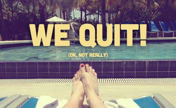 We Quit in 2013!