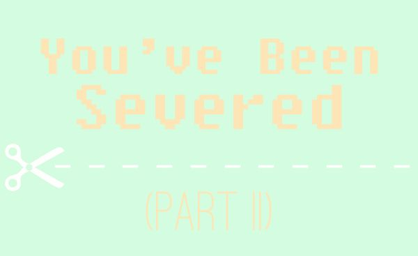 You've Been Severed (Part II)
