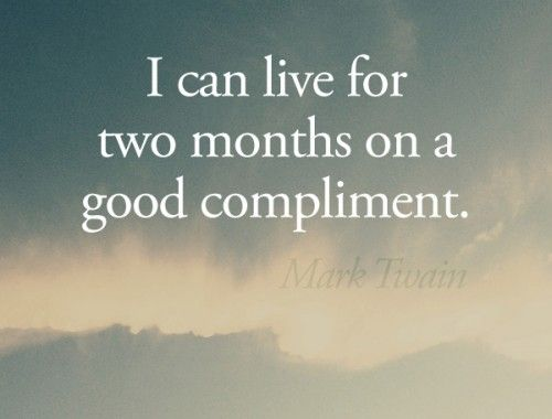 I can live for two months on a good compliment. –Mark Twain